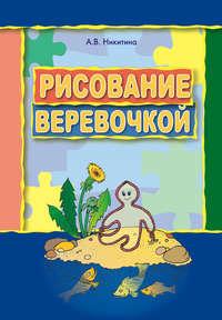Рисование веревочкой. Практическое пособие для работы с детьми дошкольного возраста на занятиях по изобразительной деятельности в логопедических садах