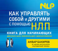 Купить книгу Как управлять собой и другими с помощью НЛП, автора Анвара  Бакирова