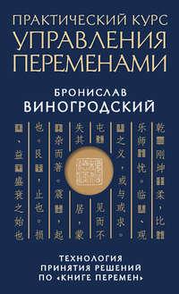 Купить книгу Практический курс управления переменами. Технология принятия решений по «Книге перемен», автора Бронислава Виногродского