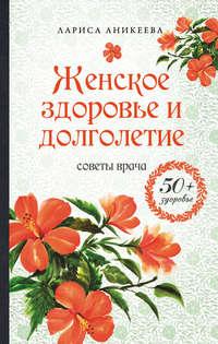 Купить книгу Женское здоровье и долголетие. Советы врача, автора Ларисы Аникеевой