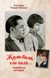 Купить книгу Жили-были, ели-пили. Семейные истории, автора Екатерины Рождественской
