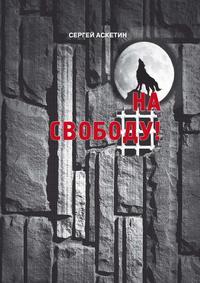 Книга На свободу! - Автор Сергей Аскетин