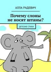 Купить книгу Почему слоны не носят штаны? Детские стихи, автора Аллы Радевич