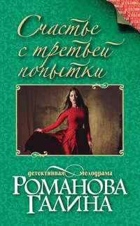 Купить книгу Счастье с третьей попытки, автора Галины Романовой