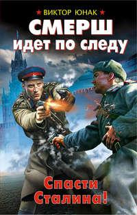 Купить книгу СМЕРШ идет по следу. Спасти Сталина!, автора Виктора Юнака