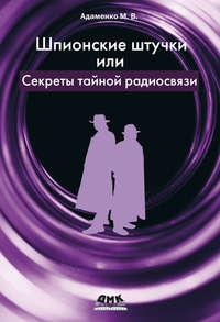 Книга Шпионские штучки, или Секреты тайной радиосвязи - Автор Михаил Адаменко