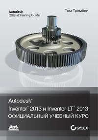 Купить книгу Autodesk® Inventor® 2013 и Inventor LT™ 2013, автора Тома Трембли