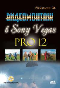 Купить книгу Видеомонтаж в Sony Vegas Pro 12, автора Михаила Райтмана