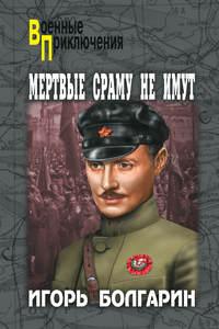 Купить книгу Мертвые сраму не имут, автора Игоря Яковлевича Болгарина