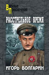 Купить книгу Расстрельное время, автора Игоря Яковлевича Болгарина