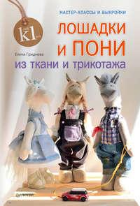 Купить книгу Лошадки и пони из ткани и трикотажа. Мастер-классы и выкройки, автора Елены Гридневой
