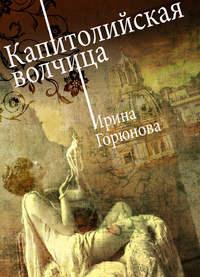 Купить книгу Капитолийская волчица, автора Ирины Горюновой