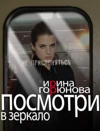 Купить книгу Посмотри в зеркало, автора Ирины Горюновой