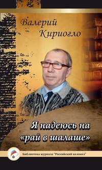 Купить книгу Я надеюсь на «рай в шалаше», автора Валерия Кириогло