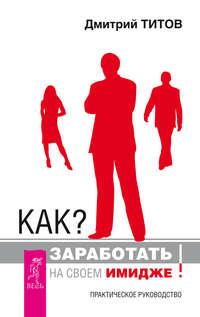 Купить книгу Как? Заработать на своем имидже! Практическое руководство, автора Дмитрия Титова