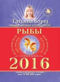 Купить книгу Рыбы. Гороскоп на 2016 год, автора Татьяны Борщ