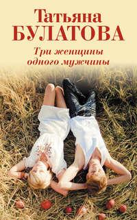 Книга Три женщины одного мужчины - Автор Татьяна Булатова