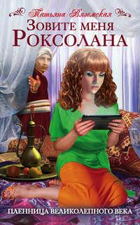 Купить книгу Зовите меня Роксолана. Пленница Великолепного века, автора Татьяны Вяземской