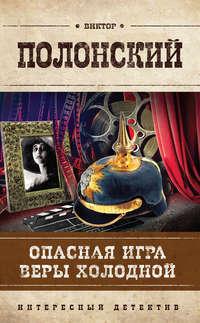 Купить книгу Опасная игра Веры Холодной, автора Виктора Полонского
