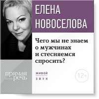 Купить книгу Лекция «Чего мы не знаем о мужчинах и стесняемся спросить?», автора Елены Новоселовой