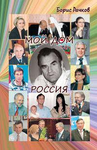 Книга Мой дом Россия. И жизнь, и драмы, и любовь (сборник) - Автор Борис Рачков