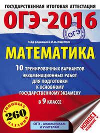 ОГЭ-2016. Математика. 10 тренировочных вариантов экзаменационных работ для подготовки к основному государственному экзамену в 9 классе