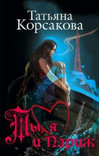 Книга Ты, я и Париж - Автор Татьяна Корсакова