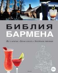 Библия бармена. Всё о напитках. Барная культура. Коктейльная революция