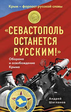 Книга «Севастополь останется русским!» Оборона и освобождение Крыма 1941-1944