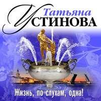 Купить книгу Жизнь, по слухам, одна!, автора Татьяны Устиновой