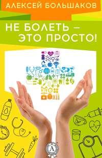 Купить книгу Не болеть – это просто!, автора Алексея Большакова