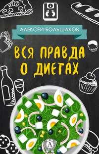 Купить книгу Вся правда о диетах, автора Алексея Большакова