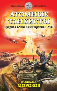 Купить книгу Атомные танкисты. Ядерная война СССР против НАТО, автора Владислава Морозова