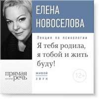 Купить книгу Лекция «Я тебя родила, я тобой и жить буду!», автора Елены Новоселовой