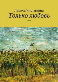 Купить книгу Только любовь, автора Ларисы Чистилиной