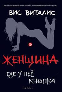 Купить книгу Женщина. Где у нее кнопка?, автора Виса Виталиса