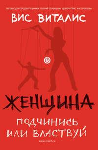 Купить книгу Женщина. Подчинись или властвуй, автора Виса Виталиса