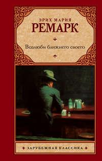 Книга Возлюби ближнего своего - Автор Эрих Мария Ремарк