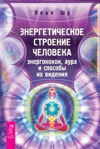 Купить книгу Энергетическое строение человека: энергококон, аура и способы их видения, автора Леона Шу