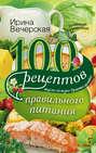 Электронная книга «100 рецептов правильного питания. Вкусно, полезно, душевно, целебно» – Ирина Вечерская