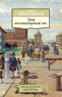 Книга Твой восемнадцатый век - Автор Натан Эйдельман