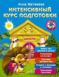 Книга Интенсивный курс подготовки. Через три месяца в школу - Автор Анна Матвеева