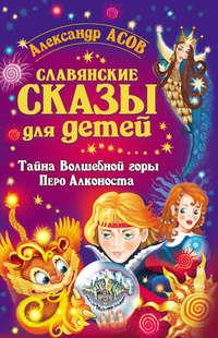 Купить книгу Славянские сказы для детей. Тайна Волшебной горы. Перо Алконоста, автора Александра Асова