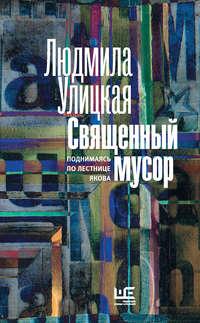 Купить книгу Священный мусор. Поднимаясь по лестнице Якова (сборник), автора Людмилы Улицкой
