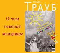 Купить книгу О чем говорят младенцы, автора Маши Трауб