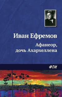 Купить книгу Афанеор, дочь Ахархеллена, автора Ивана Ефремова