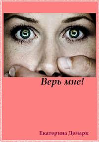 Купить книгу Верь мне!, автора Екатерины Демарк