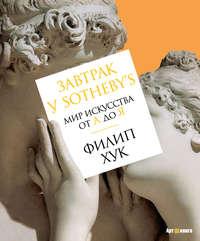 Купить книгу Завтрак у Sotheby's. Мир искусства от А до Я, автора Филипа Хука