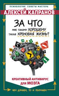 Купить книгу За что мне такому хорошему такая хреновая жизнь? Креативный антивирус для мозга, автора Алексея Капранова