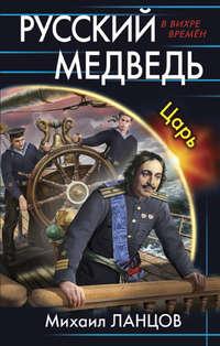 Купить книгу Русский медведь. Царь, автора Михаила Ланцова
